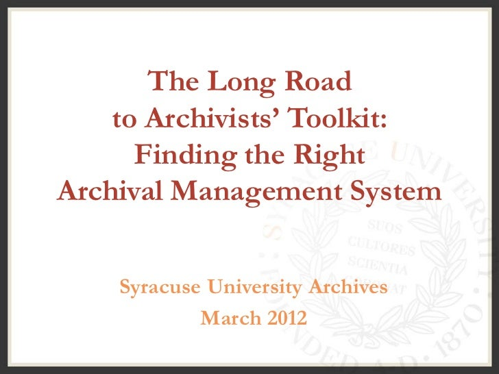 The Long Road    to Archivists' Toolkit:      Finding the RightArchival Management System    Syracuse University Archives ...