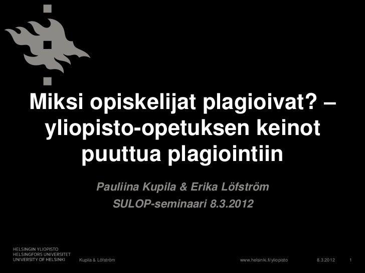 Miksi opiskelijat plagioivat? –  yliopisto-opetuksen keinot      puuttua plagiointiin              Pauliina Kupila & Erika...