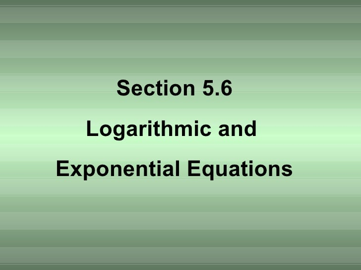 Section 5.6 Logarithmic and  Exponential Equations
