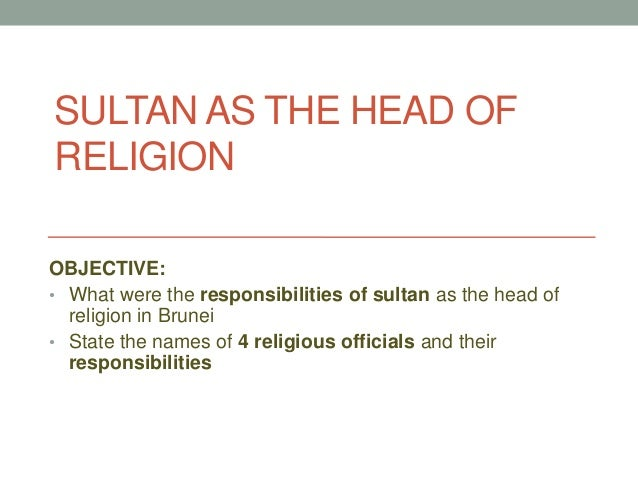 SULTAN AS THE HEAD OF RELIGION OBJECTIVE: • What were the responsibilities of sultan as the head of religion in Brunei • S...