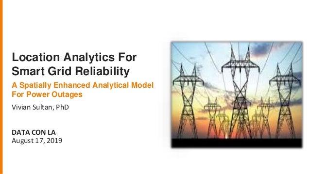 Vivian Sultan, PhD DATA CON LA August 17, 2019 Location Analytics For Smart Grid Reliability A Spatially Enhanced Analytic...