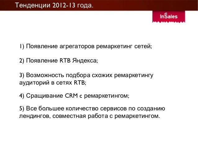 Тенденции 2012-13 года. 1) Появление агрегаторов ремаркетинг сетеи; 2) Появление RTB Яндекса; 3) Возможность подбора схожи...