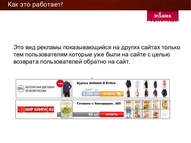 Как это работает? Это вид рекламы показывающиися на других саитах только тем пользователям которые уже были на саите с цел...