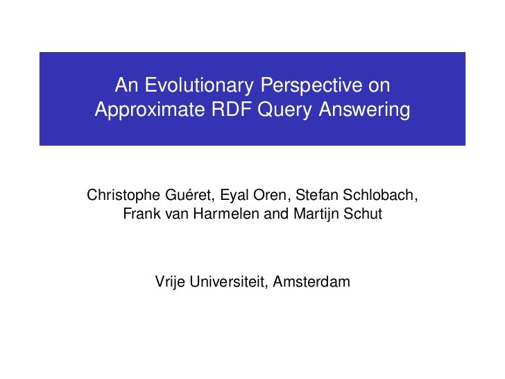 An Evolutionary Perspective on Approximate RDF Query AnsweringChristophe Guéret, Eyal Oren, Stefan Schlobach,     Frank va...