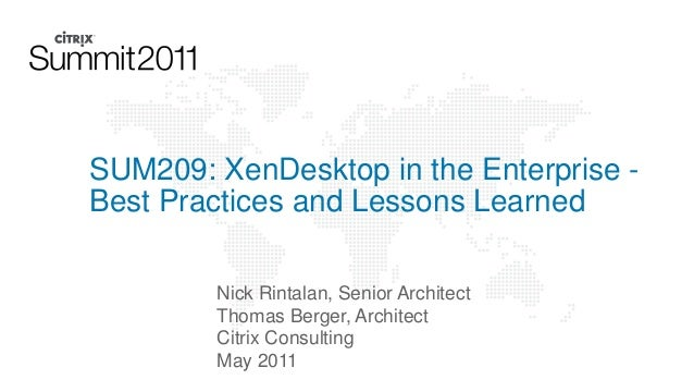 SUM209: XenDesktop in the Enterprise Best Practices and Lessons Learned Nick Rintalan, Senior Architect Thomas Berger, Arc...