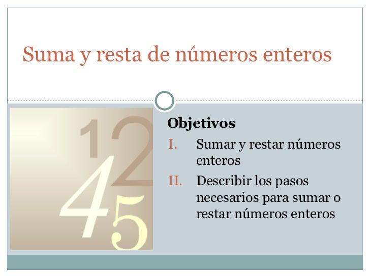 Suma y resta de números enteros <ul><li>Sumar y restar números enteros </li></ul><ul><li>Describir los pasos necesarios pa...