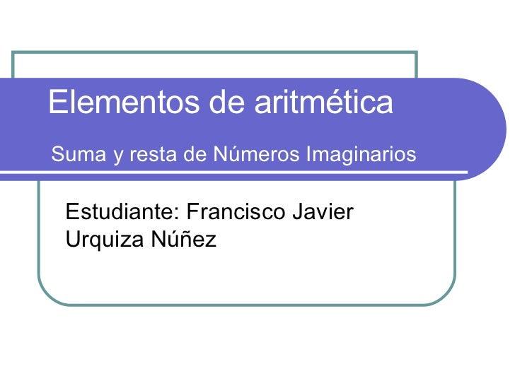 Suma y resta de Números Imaginarios Estudiante: Francisco Javier Urquiza Núñez Elementos de aritmética