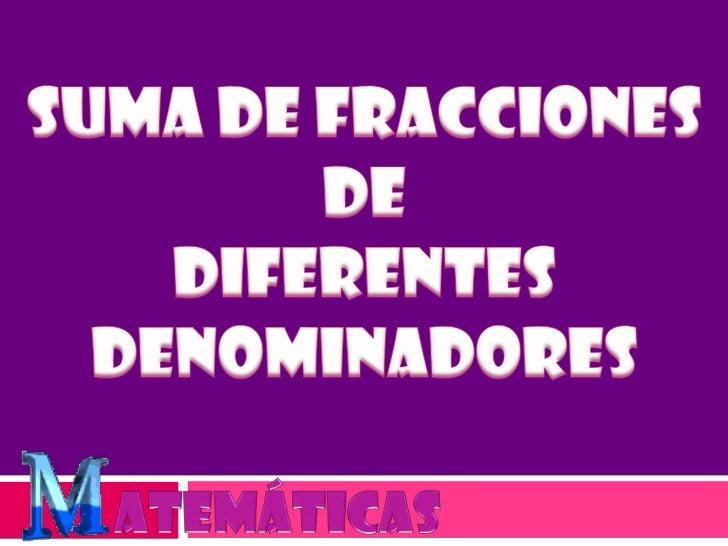 SUMA DE FRACCIONES DE <br />DIFERENTES DENOMINADORES<br />atemáticas<br />