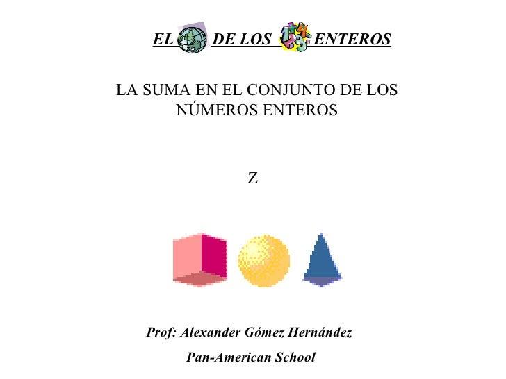 EL  DE LOS  ENTEROS LA SUMA EN EL CONJUNTO DE LOS NÚMEROS ENTEROS Z Prof: Alexander Gómez Hernández  Pan-American School