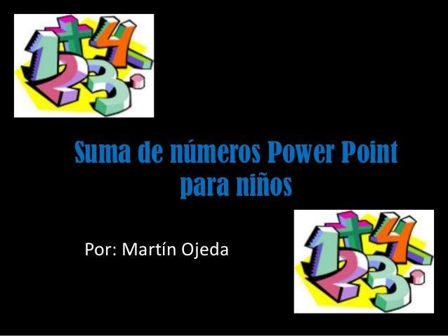 Suma de números Power Point para niños Por: Martín Ojeda