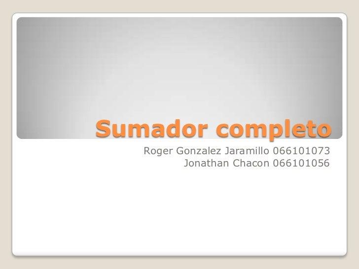 Sumador completo<br />Roger Gonzalez Jaramillo 066101073<br />Jonathan Chacon 066101056<br />