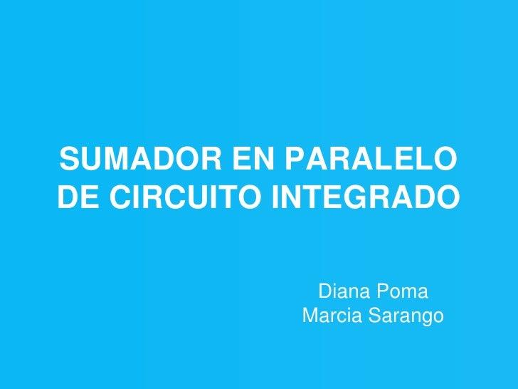 SUMADOR EN PARALELO DE CIRCUITO INTEGRADO               Diana Poma             Marcia Sarango