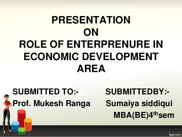 PRESENTATION ON ROLE OF ENTERPRENURE IN ECONOMIC DEVELOPMENT AREA SUBMITTED TO:- SUBMITTEDBY:- Prof. Mukesh Ranga Sumaiya ...
