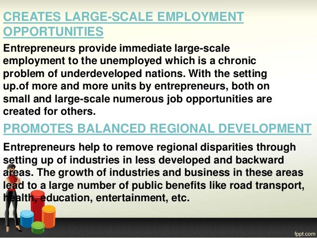 CREATES LARGE-SCALE EMPLOYMENT OPPORTUNITIES Entrepreneurs provide immediate large-scale employment to the unemployed whic...
