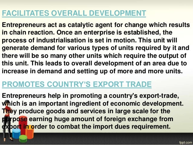 FACILITATES OVERALL DEVELOPMENT Entrepreneurs act as catalytic agent for change which results in chain reaction. Once an e...