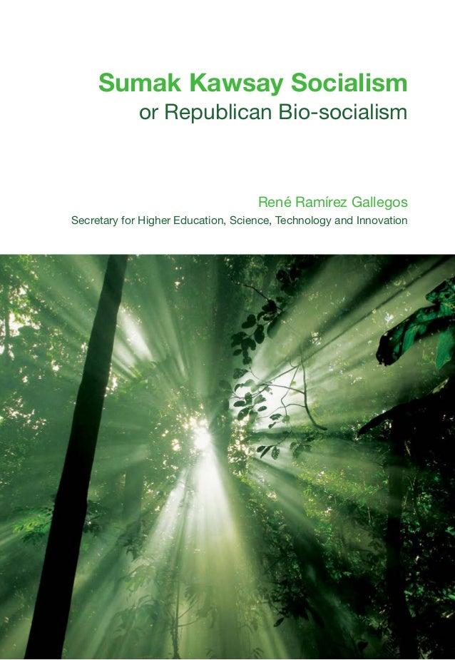 Sumak Kawsay Socialism or Republican Bio-socialism René Ramírez Gallegos Secretary for Higher Education, Science, Technolo...