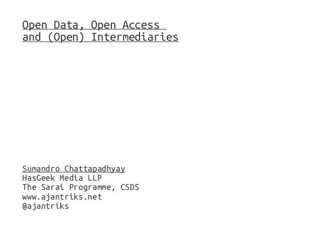 Open Data, Open Access and (Open) Intermediaries Sumandro Chattapadhyay HasGeek Media LLP The Sarai Programme, CSDS www.aj...