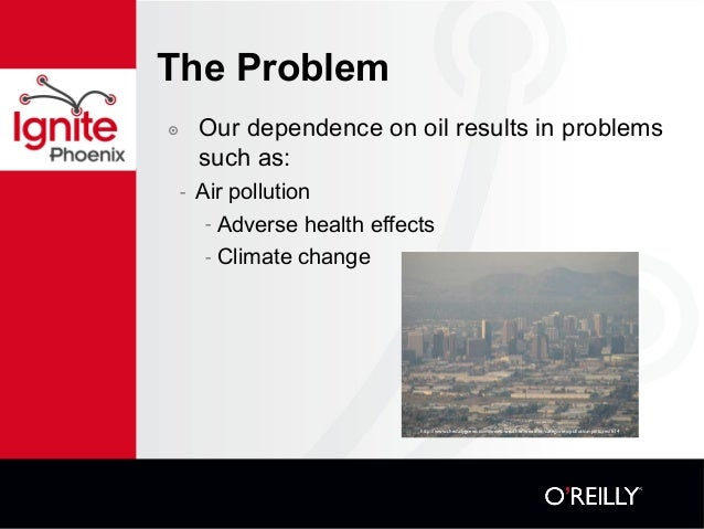 The Problem ๏ Our dependence on oil results in problems such as: - Air pollution - Adverse health effects - Climate change...