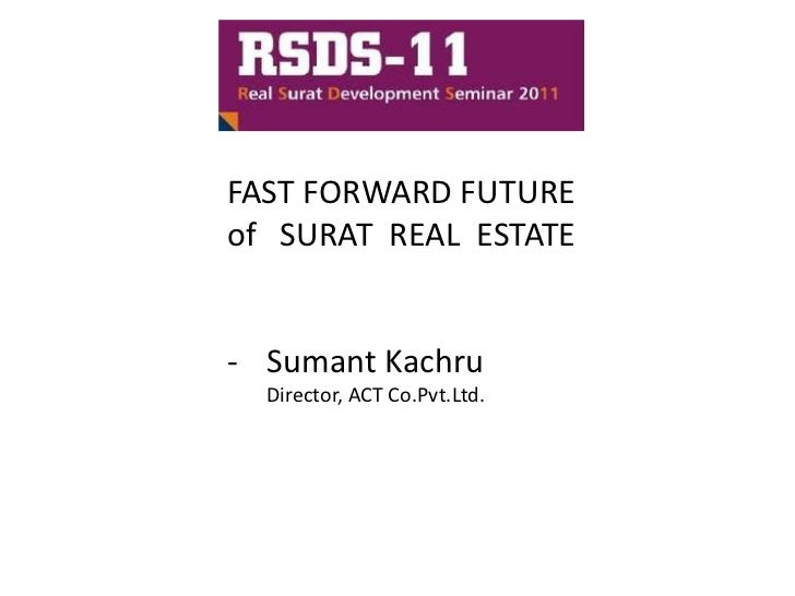 FAST FORWARD FUTUREof SURAT REAL ESTATE- Sumant Kachru  Director, ACT Co.Pvt.Ltd.