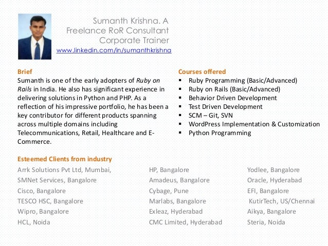 Sumanth Krishna. A Freelance RoR Consultant Corporate Trainer Brief Sumanth is one of the early adopters of Ruby on Rails ...