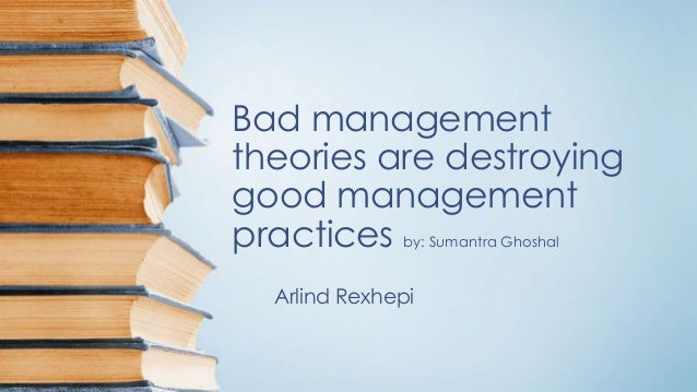Bad management  theories are destroying  good management  practices by: Sumantra Ghoshal  Arlind Rexhepi