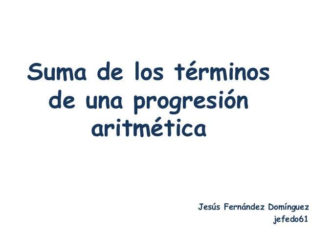 Suma de los términos de una progresión    aritmética              Jesús Fernández Domínguez                               ...