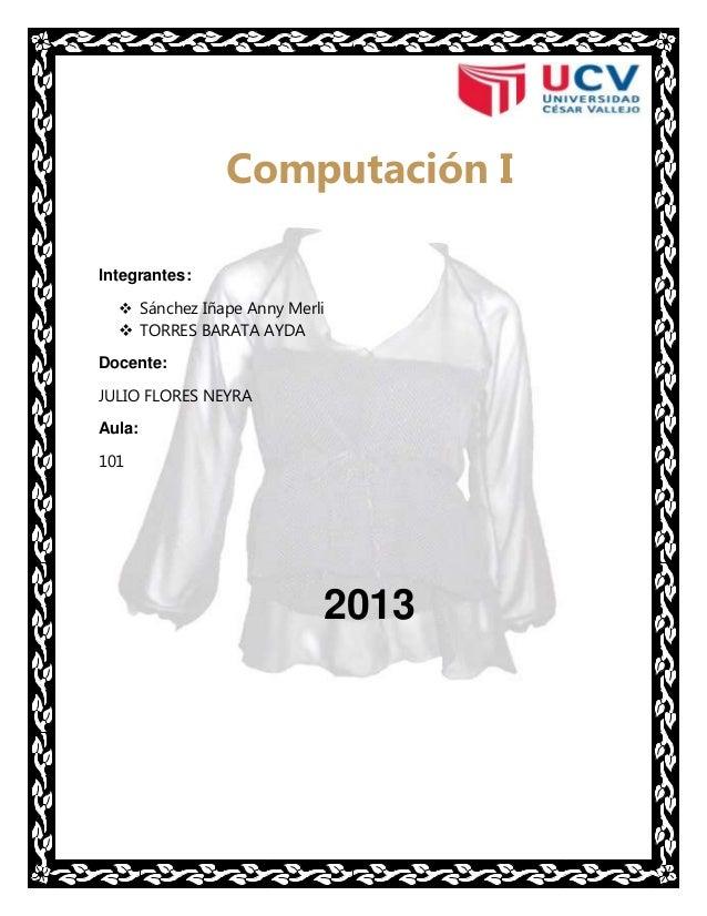 Computación I Integrantes:  Sánchez Iñape Anny Merli   TORRES BARATA AYDA Docente: JULIO FLORES NEYRA Aula: 101  2013