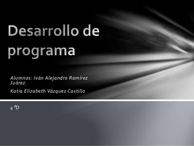 Alumnos: Iván Alejandro Ramírez Juárez Katia Elizabeth Vázquez Castillo 4°D