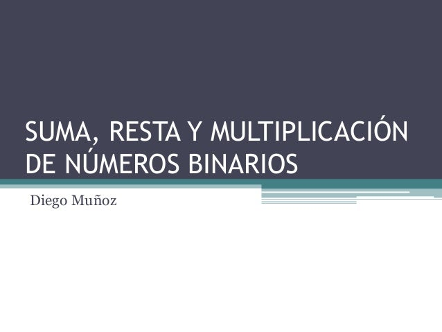 SUMA, RESTA Y MULTIPLICACIÓNDE NÚMEROS BINARIOSDiego Muñoz