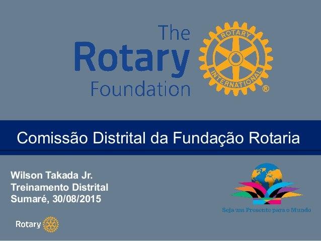 TITLEComissão Distrital da Fundação RotariaComissão Distrital da Fundação Rotaria Wilson Takada Jr. Treinamento Distrital ...