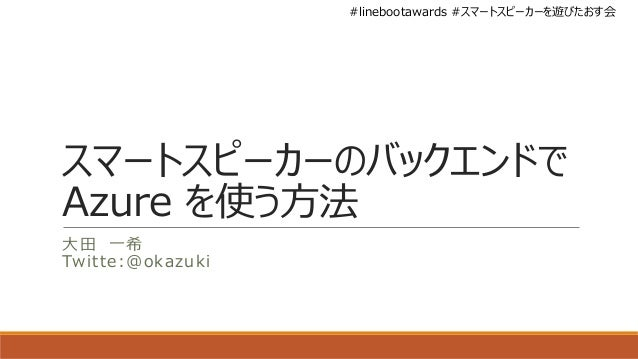 #linebootawards #スマートスピーカーを遊びたおす会 スマートスピーカーのバックエンドで Azure を使う方法 大田 一希 Twitte:@okazuki