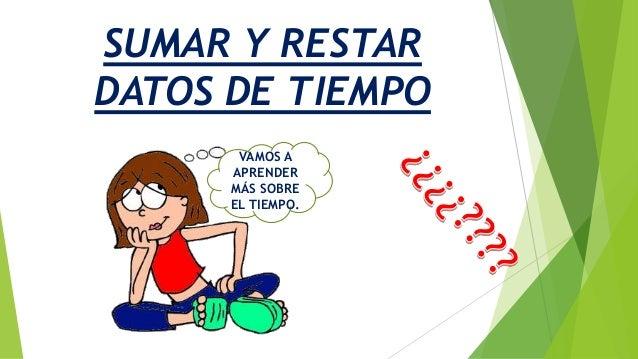 SUMAR Y RESTAR DATOS DE TIEMPO VAMOS A APRENDER MÁS SOBRE EL TIEMPO.
