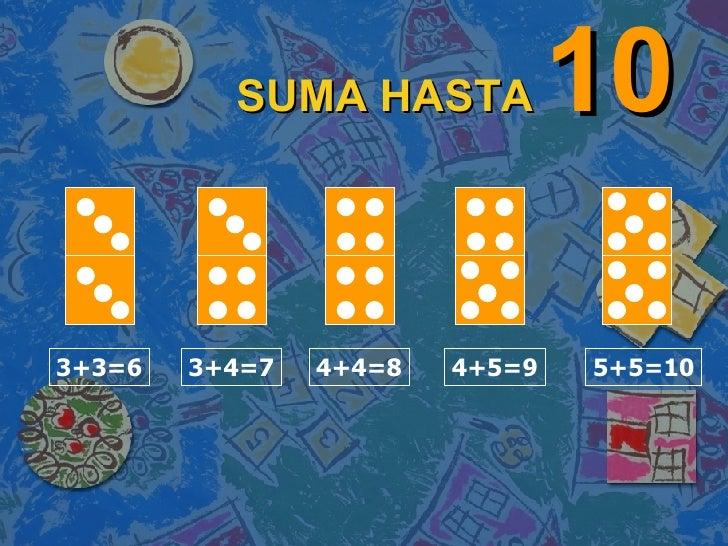 SUMA HASTA   10 3+3=6 3+4=7 4+4=8 4+5=9 5+5=10