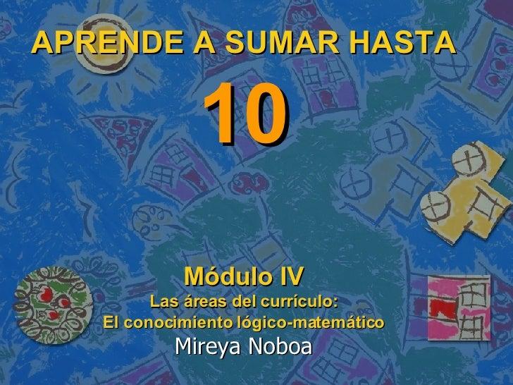 APRENDE A SUMAR HASTA  10 Módulo IV Las áreas del currículo: El conocimiento lógico-matemático Mireya Noboa