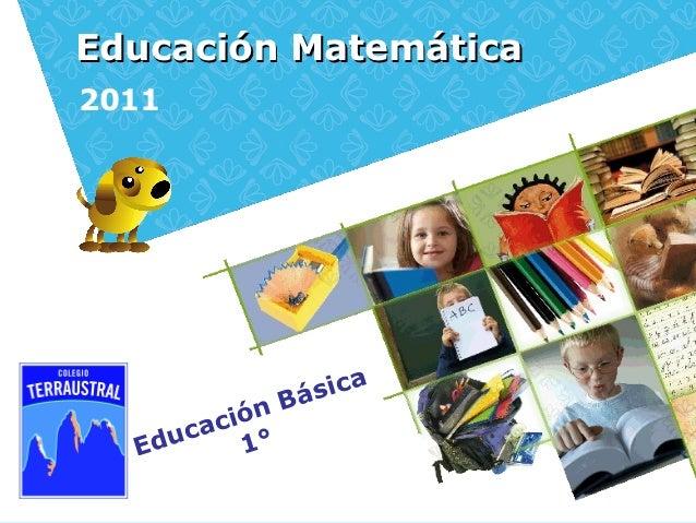 Educación Matemática2011                 Bá sica        ci ó n  Ed uca 1°