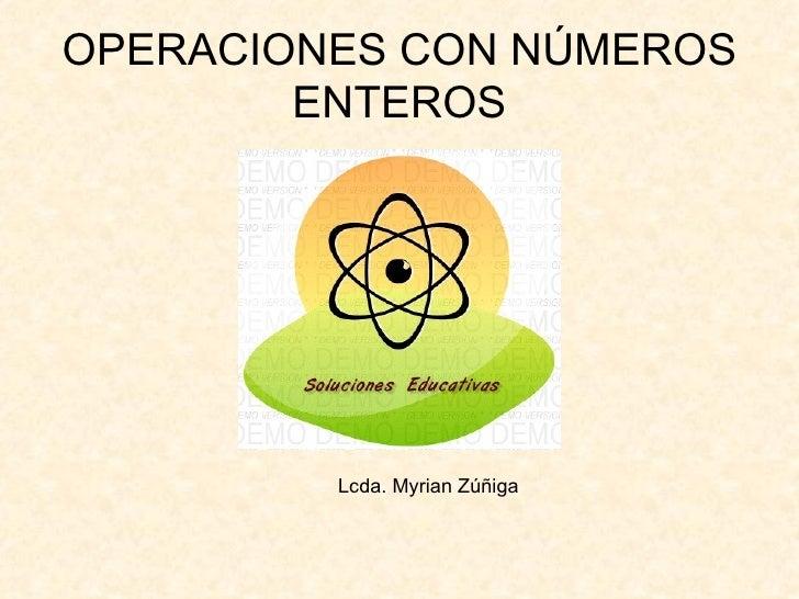 OPERACIONES CON NÚMEROS ENTEROS Lcda. Myrian Zúñiga