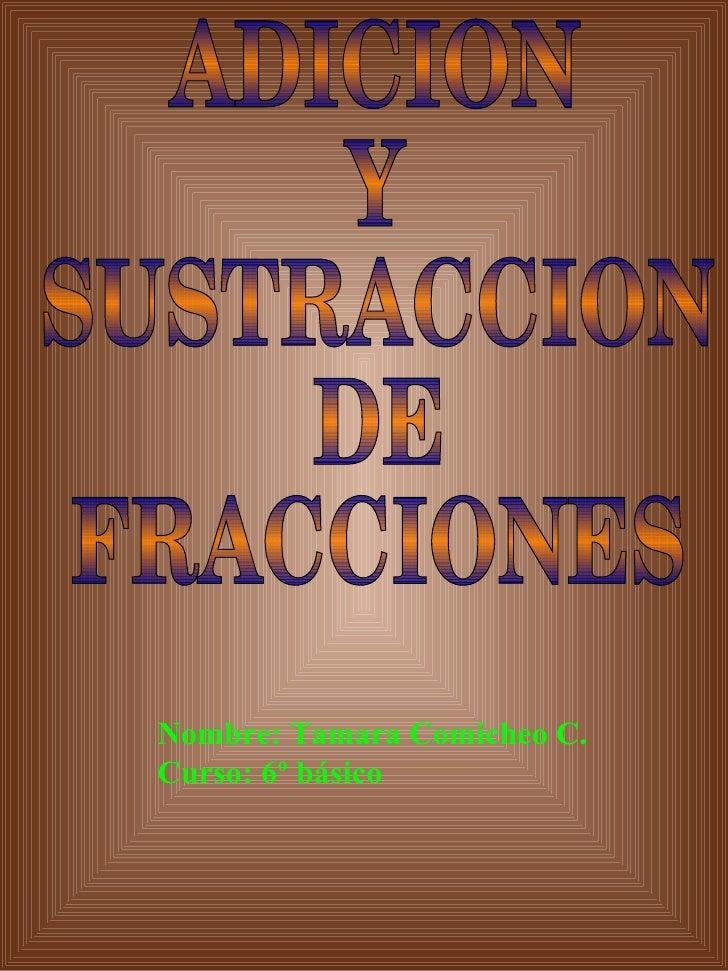 ADICION Y SUSTRACCION DE FRACCIONES Nombre: Tamara Comicheo C. Curso: 6º básico