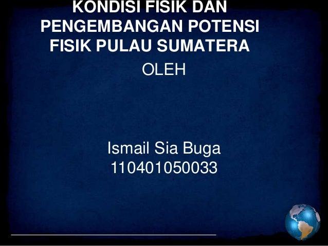 KONDISI FISIK DANPENGEMBANGAN POTENSI FISIK PULAU SUMATERA           OLEH      Ismail Sia Buga       110401050033