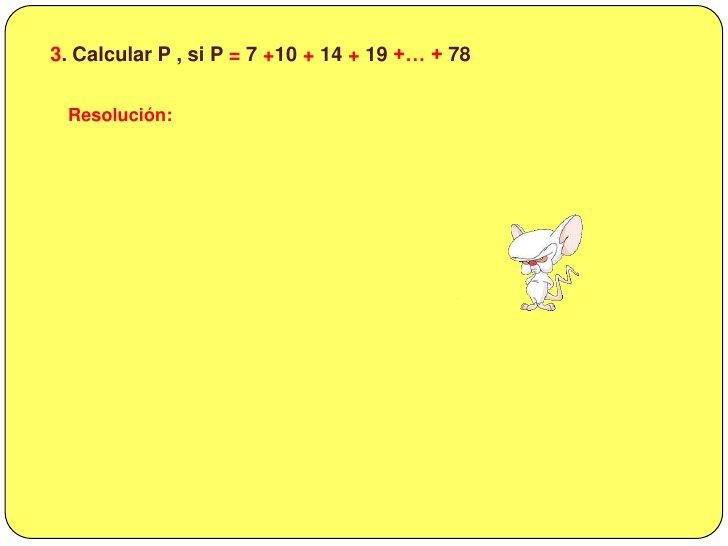 3. Calcular P , si P = 7 +10 + 14 + 19 +… + 78<br />Resolución:<br />