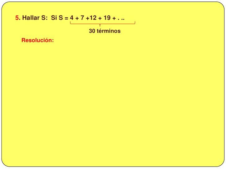 5. Hallar S:  Si S = 4 + 7 +12 + 19 + . ..<br />30 términos<br />Resolución:<br />