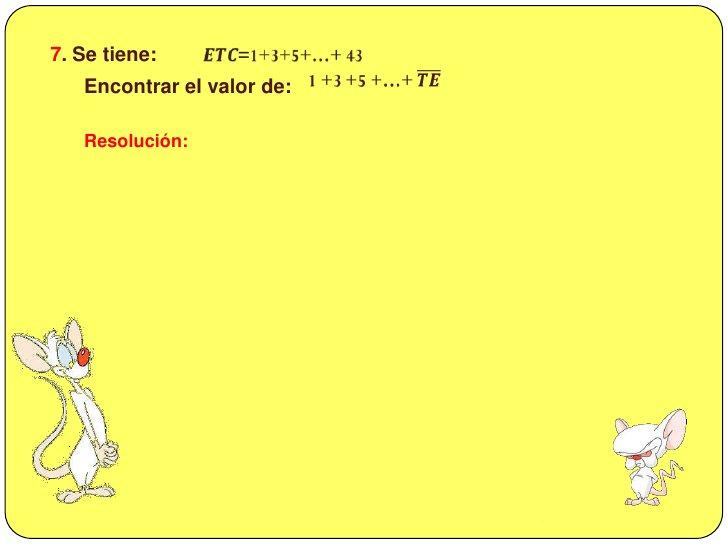 7. Se tiene: <br />𝑬𝑻𝑪=1+3+5+…+ 43<br /><br />1 +3 +5 +…+ 𝑻𝑬<br /><br /> Encontrar el valor de:  <br />Resolución:<br />