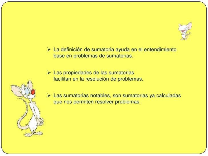 Las propiedades de las sumatorias facilitan en la resolución de problemas.