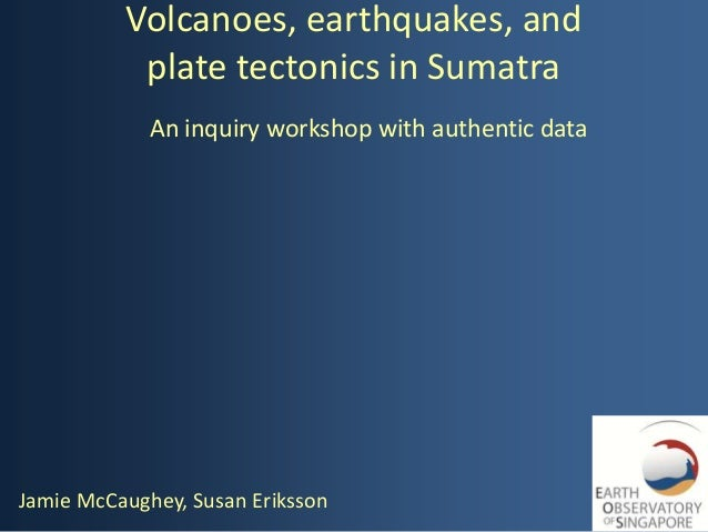 Volcanoes, earthquakes, and           plate tectonics in Sumatra             An inquiry workshop with authentic dataJamie ...