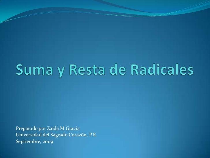 Suma y Resta de Radicales<br />PreparadoporZaida M Gracia<br />Universidad del SagradoCorazón, P.R.<br />Septiembre, 2009 ...
