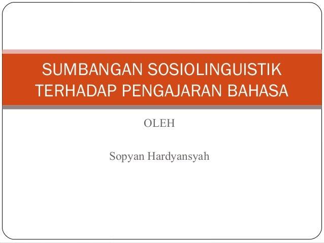 OLEH Sopyan Hardyansyah SUMBANGAN SOSIOLINGUISTIK TERHADAP PENGAJARAN BAHASA