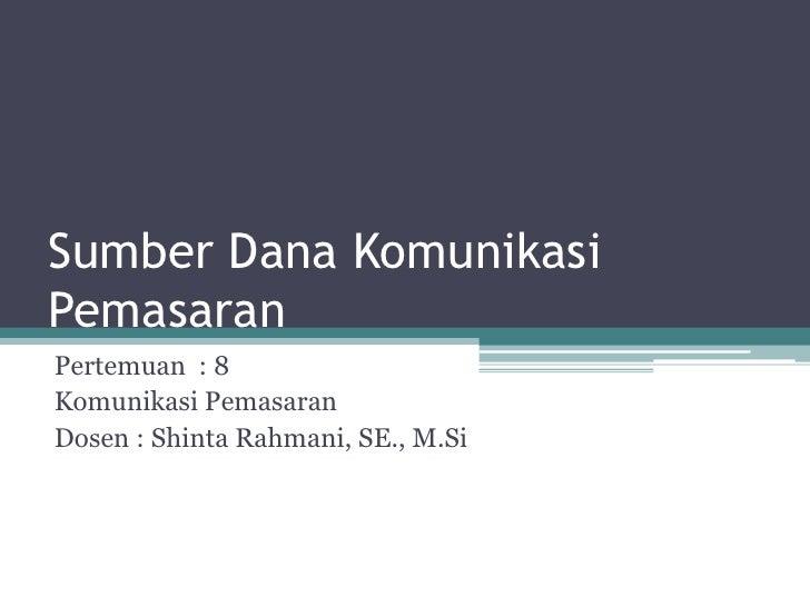 Sumber Dana KomunikasiPemasaran<br />Pertemuan  : 8<br />KomunikasiPemasaran<br />Dosen : ShintaRahmani, SE., M.Si<br />