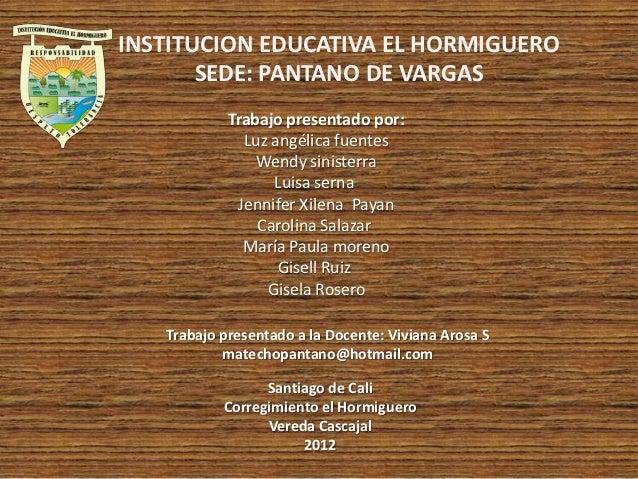 INSTITUCION EDUCATIVA EL HORMIGUERO       SEDE: PANTANO DE VARGAS            Trabajo presentado por:              Luz angé...