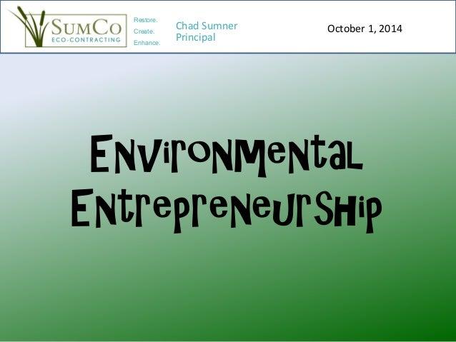 Environmental Entrepreneurship October 1, 2014 Restore. Create. Enhance. Chad Sumner Principal