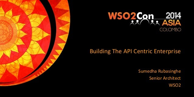 Building The API Centric Enterprise Sumedha Rubasinghe Senior Architect WSO2