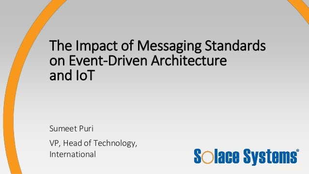 © Solace Systems CONFIDENTIAL Sumeet Puri VP, Head of Technology, International The Impact of Messaging Standards on Event...